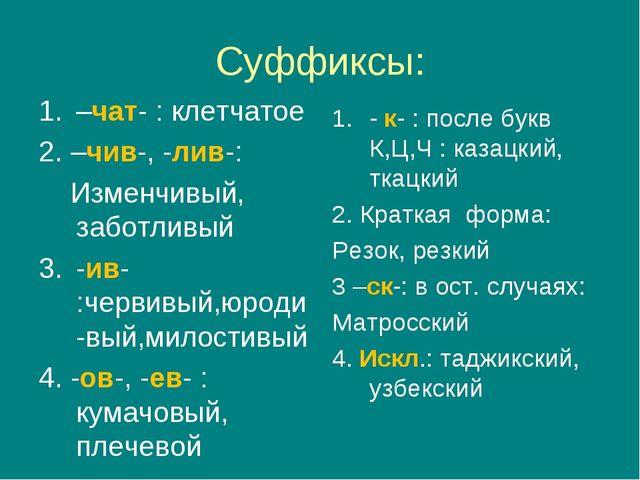 Суффиксы: –чат- : клетчатое 2. –чив-, -лив-: Изменчивый, заботливый -ив- :чер...