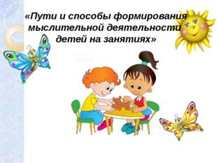 «Пути и способы формирования мыслительной деятельности детей на заня