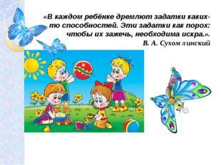 «В каждом ребёнке дремлют задатки каких-то способностей. Эти задатки как поро
