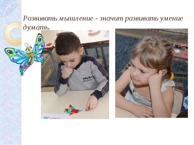 Развивать мышление - значит развивать умение думать.