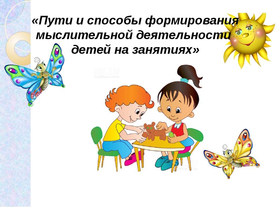 «Пути и способы формирования мыслительной деятельности детей на заня...