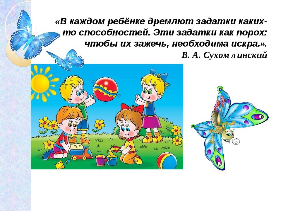 «В каждом ребёнке дремлют задатки каких-то способностей. Эти задатки как поро...
