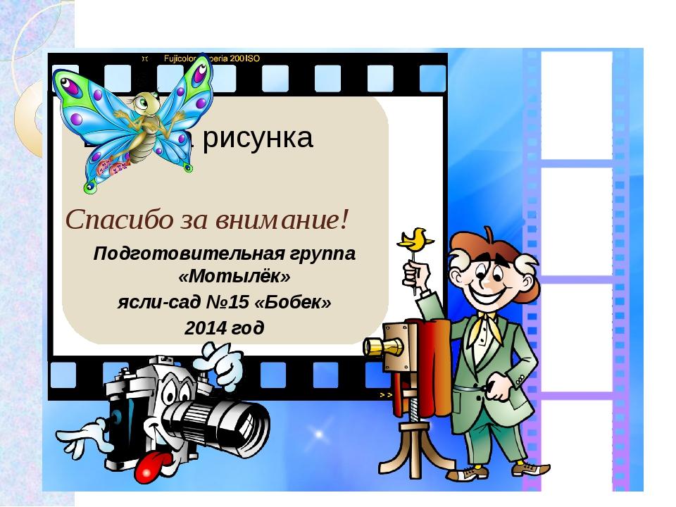 Спасибо за внимание! Подготовительная группа «Мотылёк» ясли-сад №15 «Бобек» 2...