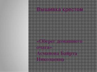 Вышивка крестом «Оберег домашнего очага» Асманова Байрта Николаевна