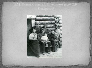 В.М. Ионов с семьей. В верхнем ряду Э.К. Пекарский