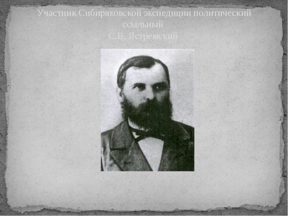 Участник Сибиряковской экспедиции политический ссыльный С.В. Ястремский