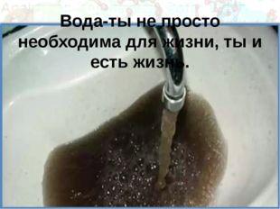 Вода-ты не просто необходима для жизни, ты и есть жизнь.