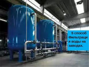 5 способ Фильтрация воды на заводах.
