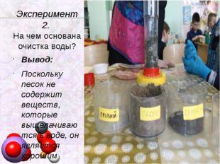 Эксперимент 2. На чем основана очистка воды? Вывод: Поскольку песок не содерж