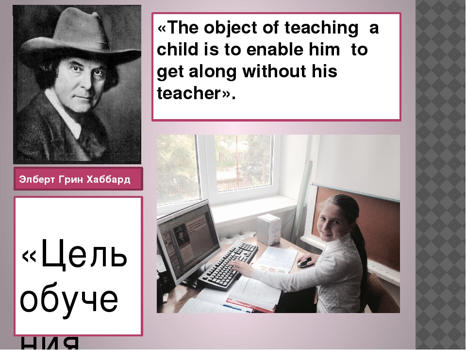 «The object of teaching a child is to enable him to get along without his tea...