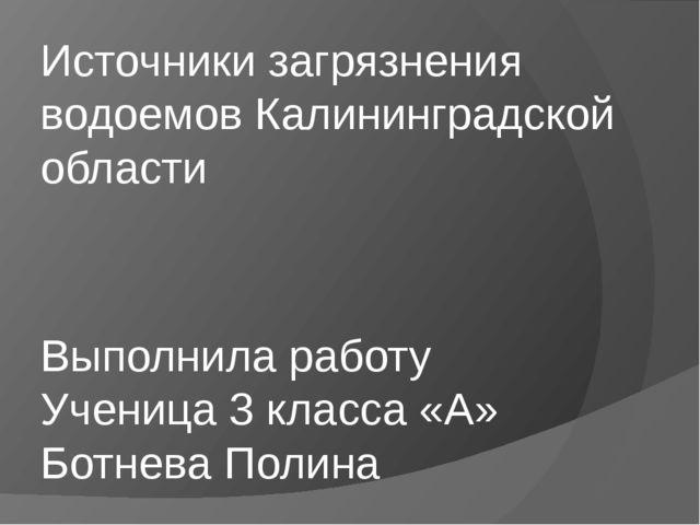 Источники загрязнения водоемов Калининградской области Выполнила работу Учени...