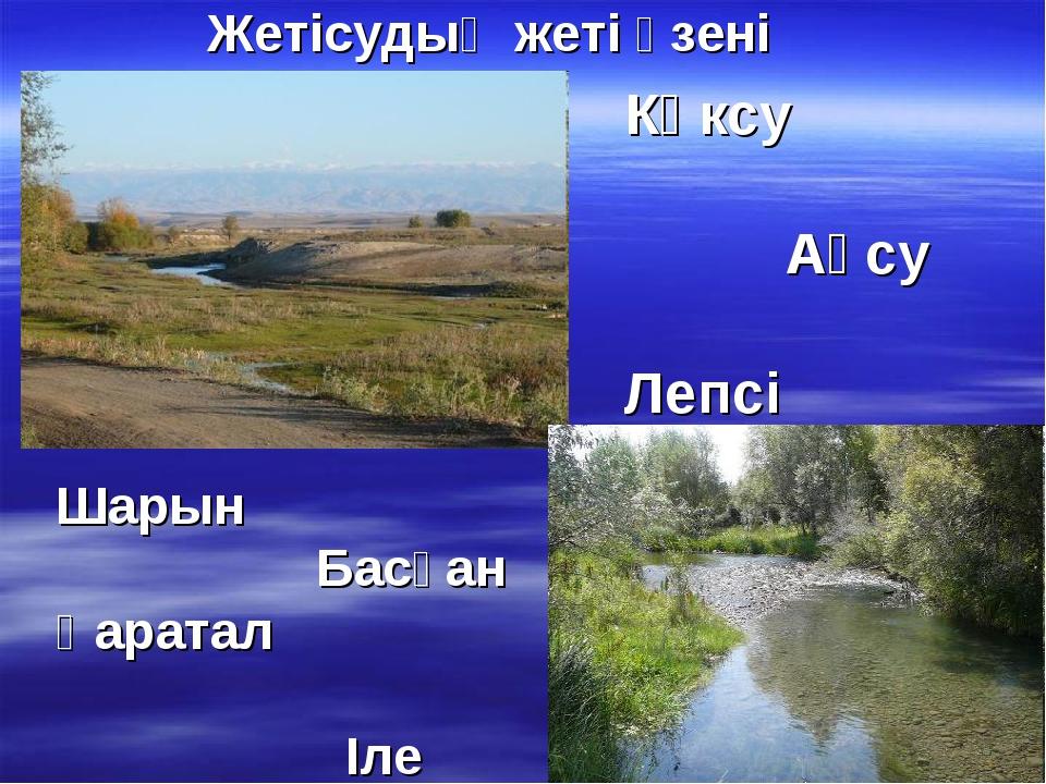 Жетісудың жеті өзені Көксу Ақсу Лепсі Шарын Басқан Қаратал Іле