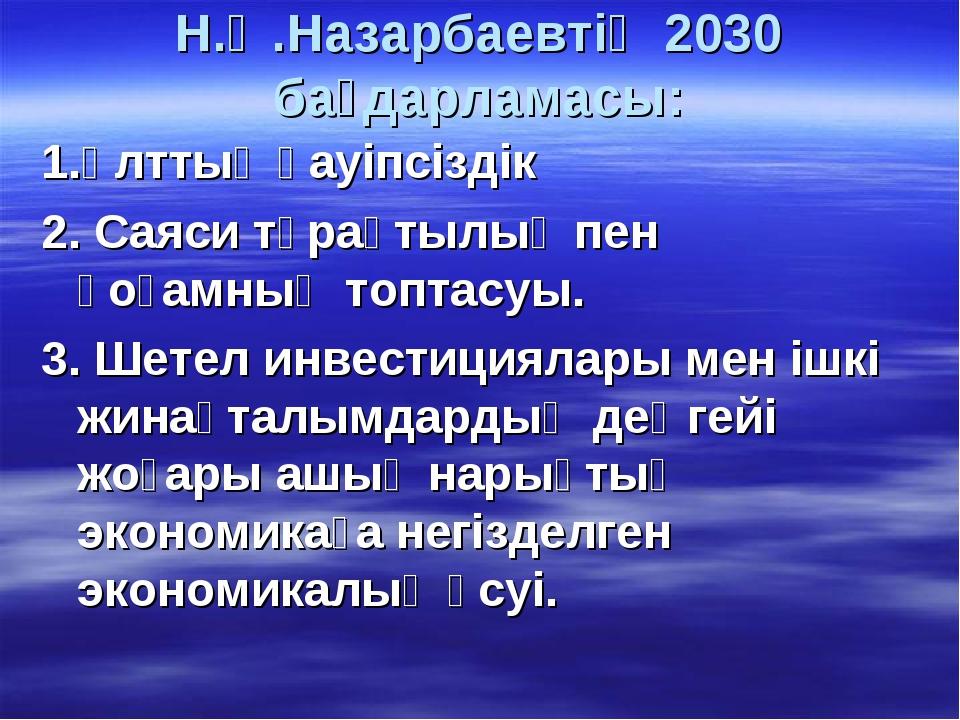 Н.Ә.Назарбаевтің 2030 бағдарламасы: 1.Ұлттық қауіпсіздік 2. Саяси тұрақтылық...