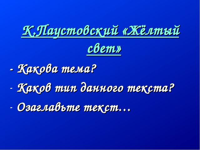 К.Паустовский «Жёлтый свет» - Какова тема? Каков тип данного текста? Озаглавь...