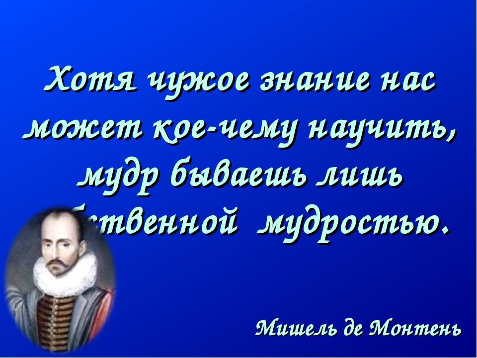 Хотя чужое знание нас может кое-чему научить, мудр бываешь лишь собственной...