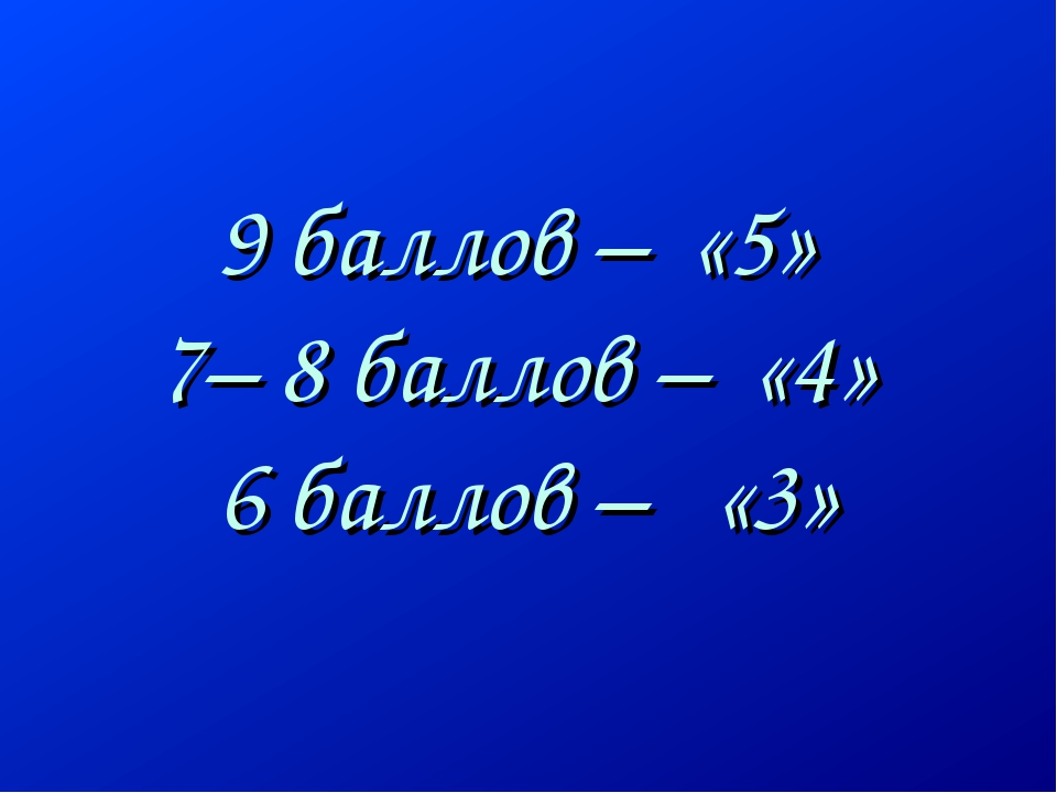 9 баллов – «5» 7– 8 баллов – «4» 6 баллов – «3»