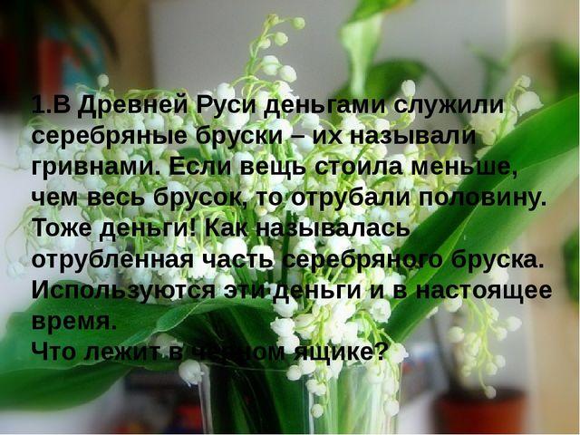 1.В Древней Руси деньгами служили серебряные бруски – их называли гривнами. Е...