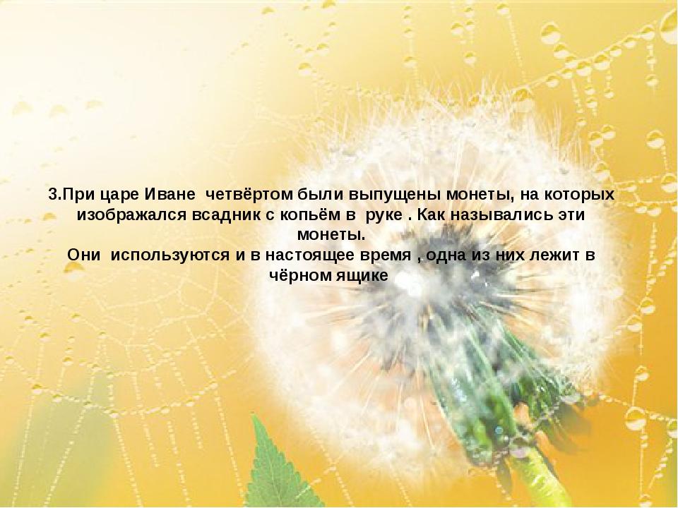 3.При царе Иване четвёртом были выпущены монеты, на которых изображался всадн...