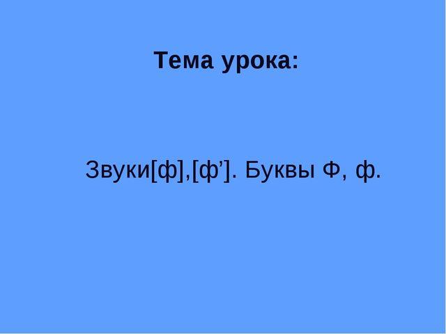 Тема урока: Звуки[ф],[ф']. Буквы Ф, ф.