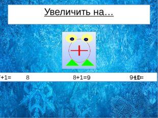 Увеличить на… 7+1= 8+1= 9+1= 8 9 10
