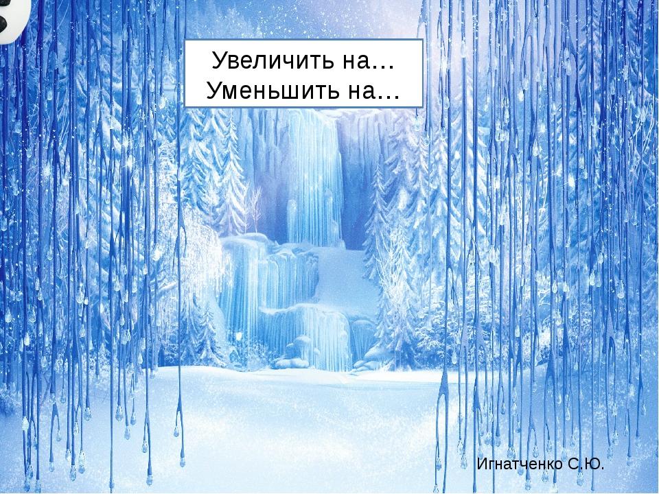 Увеличить на… Уменьшить на… Игнатченко С.Ю.