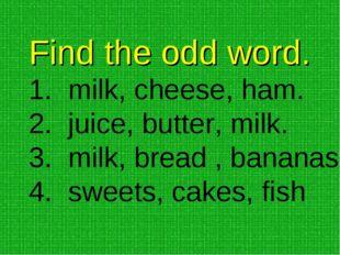 Find the odd word. milk, cheese, ham. juice, butter, milk. milk, bread , bana