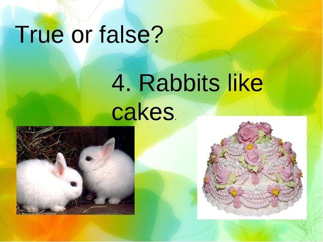 True or false? 4. Rabbits like cakes.