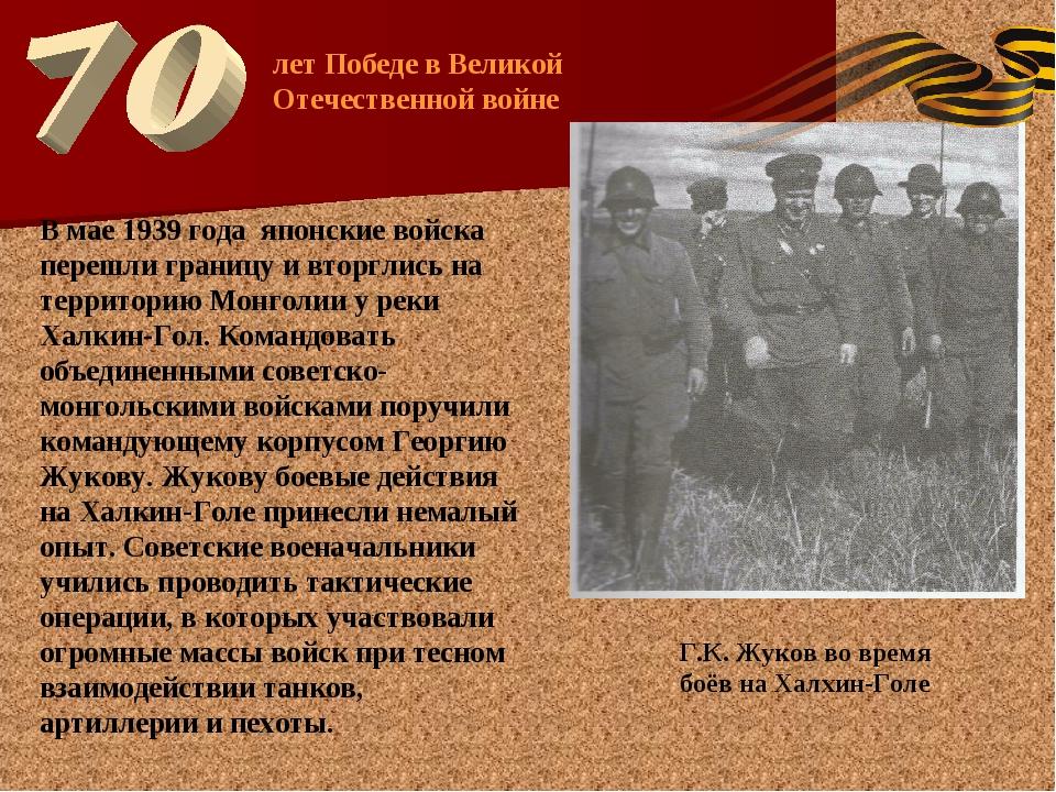 Г.К. Жуков во время боёв на Халхин-Голе лет Победе в Великой Отечественной во...