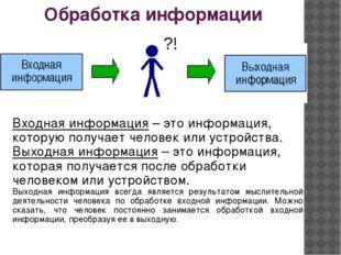 Обработка информации ?! Входная информация – это информация, которую получает