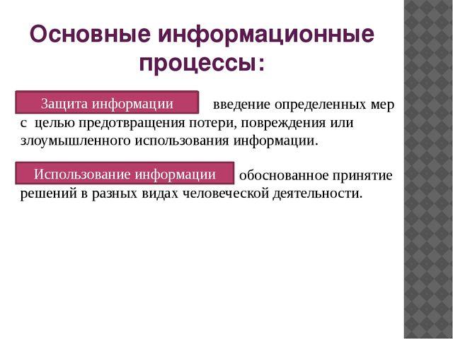 Основные информационные процессы: Защита информации введение определенных мер...
