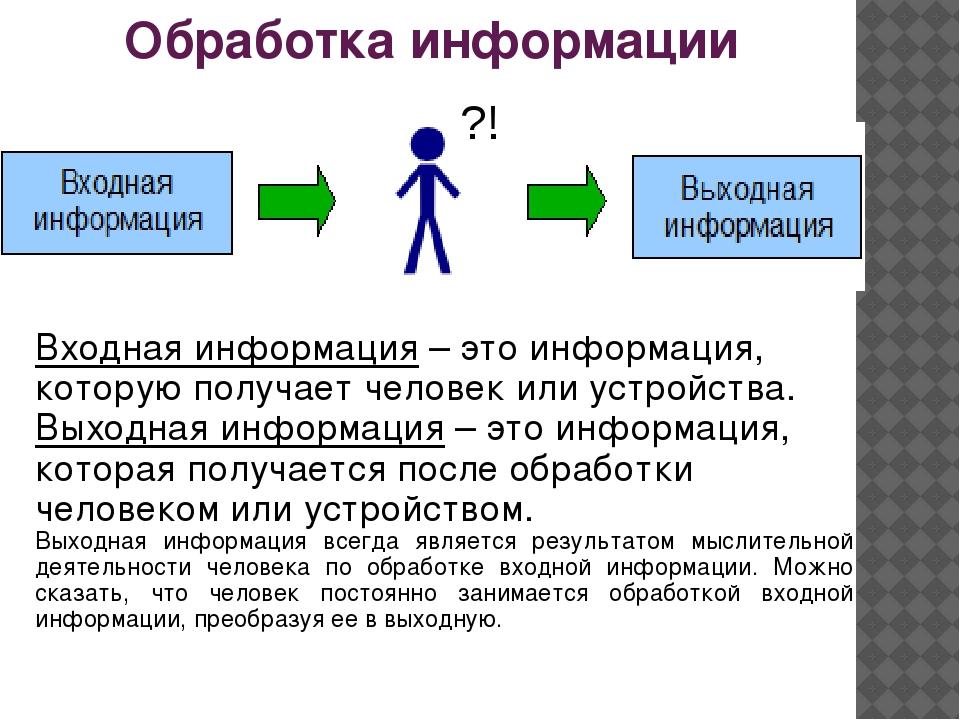 Обработка информации ?! Входная информация – это информация, которую получает...