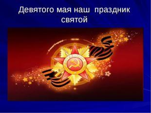 Девятого мая наш праздник святой