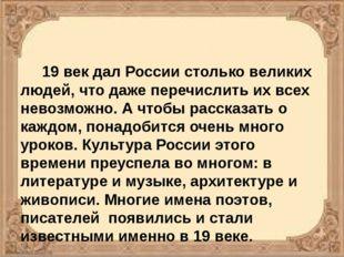 19 век дал России столько великих людей, что даже перечислить их всех невозм