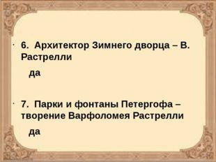 6. Архитектор Зимнего дворца – В. Растрелли да 7. Парки и фонтаны Петергофа