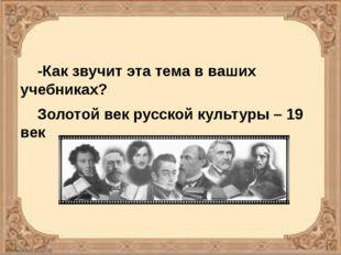 -Как звучит эта тема в ваших учебниках? Золотой век русской культуры – 19 век