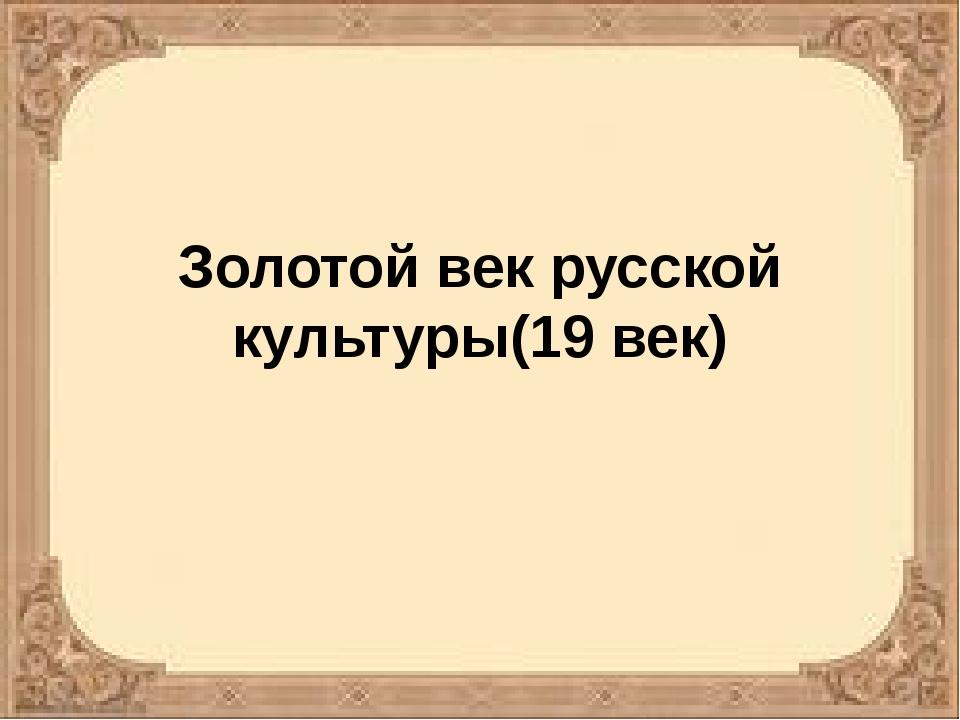 Золотой век русской культуры(19 век)