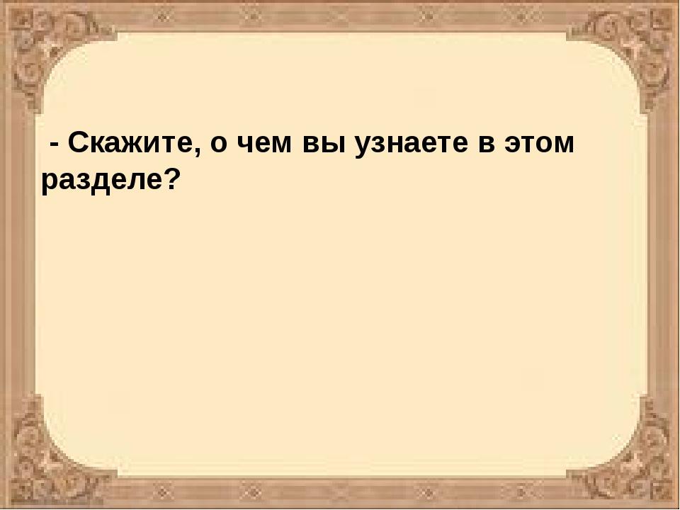 - Скажите, о чем вы узнаете в этом разделе?