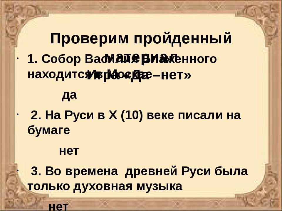 Проверим пройденный материал Игра «Да –нет» 1. Собор Василия Блаженного наход...