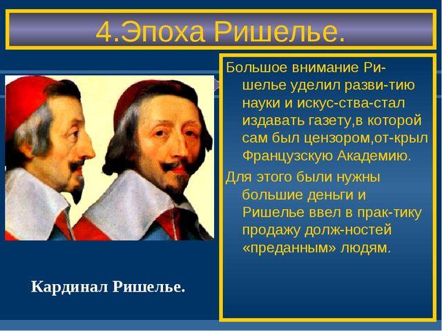 4.Эпоха Ришелье. Большое внимание Ри-шелье уделил разви-тию науки и искус-ств...