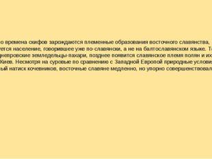 Как раз во времена скифов зарождаются племенные образования восточного славян