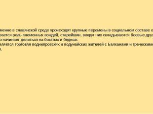 Одновременно в славянской среде происходят крупные перемены в социальном сост