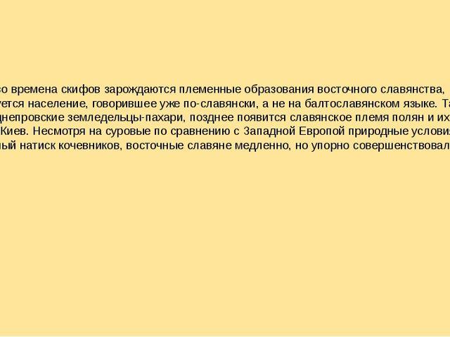Как раз во времена скифов зарождаются племенные образования восточного славян...