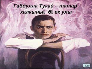 Габдулла Тукай – татар халкының бөек улы Чыгу