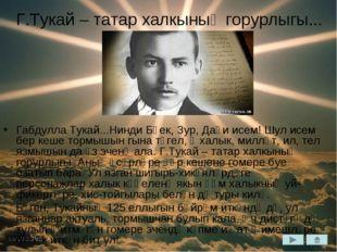 Г.Тукай – татар халкының горурлыгы... Габдулла Тукай...Нинди Бөек, Зур, Даһи