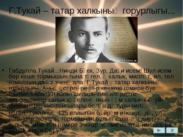 Г.Тукай – татар халкының горурлыгы... Габдулла Тукай...Нинди Бөек, Зур, Даһи...