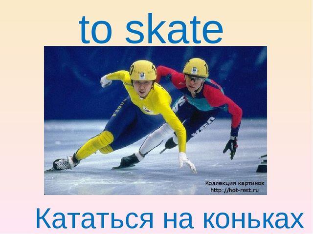 to skate Кататься на коньках