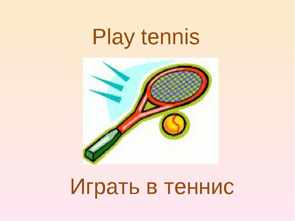 Play tennis Играть в теннис