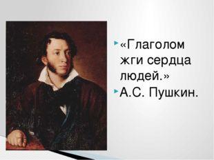 «Глаголом жги сердца людей.» А.С. Пушкин.