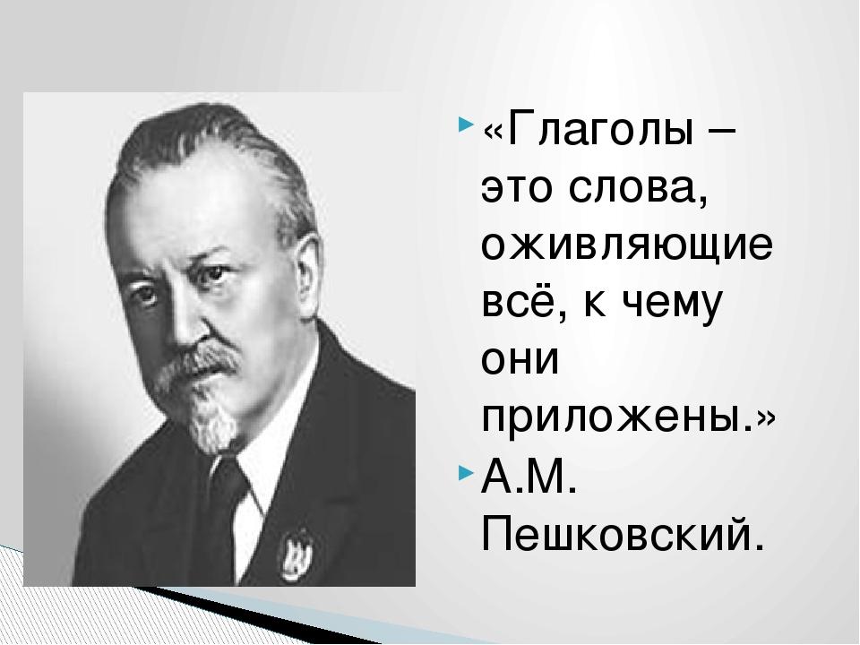 «Глаголы – это слова, оживляющие всё, к чему они приложены.» А.М. Пешковский.