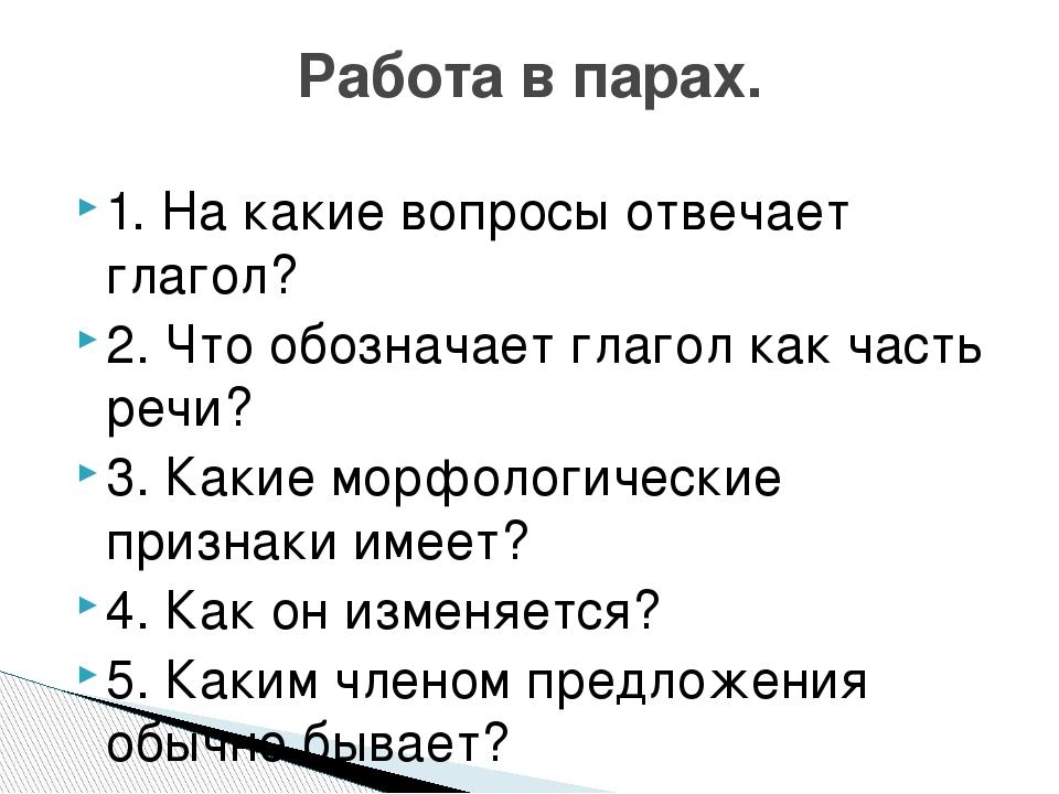 1. На какие вопросы отвечает глагол? 2. Что обозначает глагол как часть речи?...